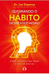 Quebrando o hábito de ser você mesmo: Como desconstruir a sua mente e criar uma nova (Portuguese Edition) Kindle Edition