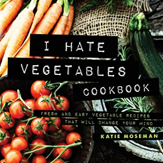 Sponsored Ad - I Hate Vegetables Cookbook: Fresh and Easy Vegetable Recipes That Will Change Your Mind