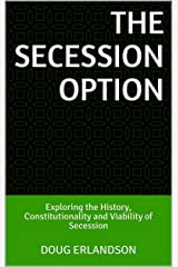 The Secession Option: Exploring the History, Constitutionality and Viability of Secession Kindle Edition
