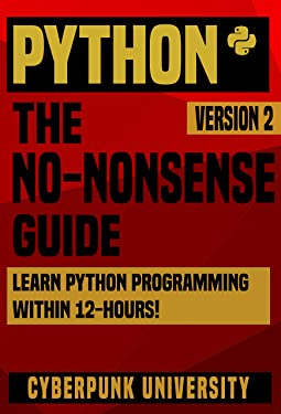 PYTHON: THE NO-NONSENSE GUIDE: Learn Python Programming Within 12 Hours! (Including a FREE Python Cheatsheet & 50+ Exercises With Original Python Files ) (Cyberpunk Programming Series Book 1)