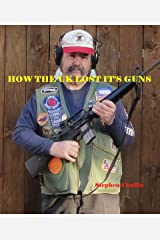 How the U K lost it's Guns: A warning for US Gun owners Kindle Edition
