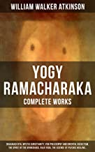 YOGY RAMACHARAKA - Complete Works: Bhagavad Gita, Mystic Christianity, Yogi Philosophy and Oriental Occultism, The Spirit of the Upanishads, Raja Yoga, ... The Aphorisms of the Wise and much more