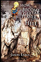 How to Become a Guitar Player from Hell: Tips and Advice for the Modern Guitarist, or What Every Guitar Player Must Know to Become an Electric Guitar Hero