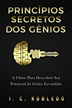 Princípios Secretos dos Gênios: A Chave Para Descobrir Seu Potencial de Gênio Escondido (Domine Sua Mente, Transforme Sua ...