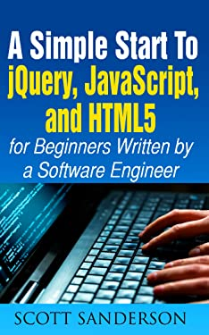 A Simple Start to jQuery, JavaScript, and HTML5 for Beginners (Written by a Software Engineer) (javascript the definitive guide, javascript for kids, jquery for beginners)(UPDATED 2020)