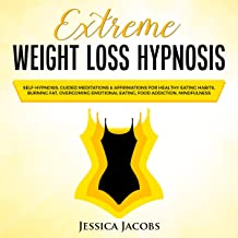 Extreme Weight Loss Hypnosis: Self-Hypnosis, Guided Meditations & Affirmations for Healthy Eating Habits, Burning Fat, Ove...