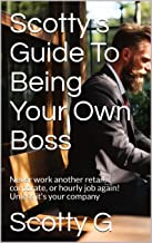 Scotty's Guide To Being Your Own Boss: Never work another retail, corporate, or hourly job again! Unless it's your company