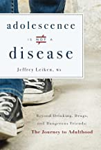 Adolescence Is Not A Disease: Beyond Drinking, Drugs, and Dangerous Friends: The Journey to Adulthood