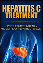Hepatitis C Treatment: Spot The Symptoms Early And Get Rid Of Hepatitis C Forever (Hepatitis C Transmission, Hepatitis C Cure, Hepatitis C Symptoms , Preventing Hepatitis C)
