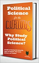 Political Science for the Curious: Why Study Political Science? (A Guide to Choosing the Best Major for Students, Their Advisors and Parents)