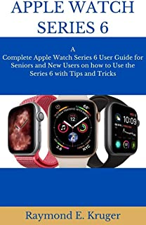 APPLE WATCH SERIES 6: A Complete Apple Watch Series 6 User Guide For Seniors And New Users On How To Use The Series 6 With...