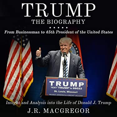 Trump: The Biography: From Businessman to 45th President of the United States: Insight and Analysis into the Life of Donald J. Trump