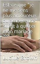 """Est-ce que """"je ne me sens plus amoureux ou amoureuse"""" suffit à quitter mon mariage ??? (French Edition)"""