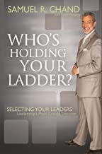 Who's Holding Your Ladder?: Selecting Your Leaders, Leadership's Most Critical Decision