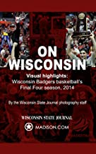 On Wisconsin: Visual Highlights From Wisconsin Badgers Basketball's Final Four Season, 2014