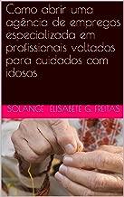 Como abrir uma agência de empregos especializada em profissionais voltados para cuidados com idosos (Portuguese Edition)