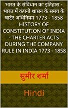 भारत के संविधान का इतिहास -  भारत में कंपनी शासन के समय के चार्टर अधिनियम 1773 - 1858  History of Constitution of India - The Charter Acts During the Company ... Hindi (Text Books PG Level) (Hindi Edition)