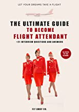 Ultimate Guide To Become Flight Attendant + 21 Interview Questions And Answers: 15 Steps To The Clouds Let Your Dreams Take A Flight