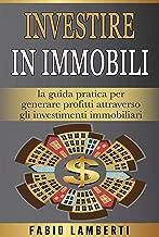 Investire in Immobili : la guida pratica per generare profitti attraverso gli Investimenti Immobiliari (Italian Edition)