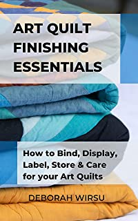 Art Quilt Finishing Essentials: How to Bind, Display, Label, Store and Care for your Art Quilts - a Guide for New Art Quilters