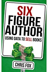 Six Figure Author: Using Data to Sell Books: Write Faster, Write Smarter Kindle Edition
