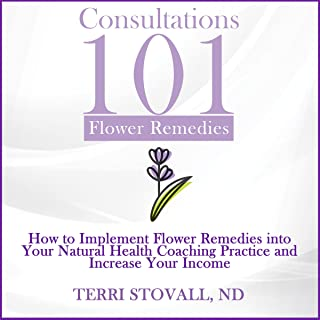 Consultations 101: Flower Remedies: How to Implement Flower Remedies into Your Natural Health Coaching Practice and Increase Your Income