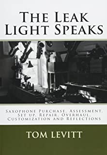 The Leak Light Speaks: Saxophone Purchase, Assessment, Set up, Repair, Overhaul, Customization and Reflections.