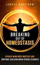 Breaking out of Homeostasis: Achieve Mind-Body Mastery and Continue Evolving When Others Stagnate