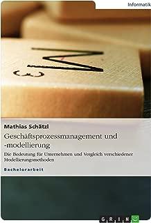 Geschäftsprozessmanagement und -modellierung: Die Bedeutung für Unternehmen und Vergleich verschiedener Modellierungsmethoden (German Edition)