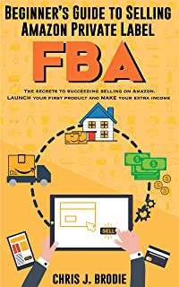 Beginner's Guide to Selling Amazon Private Label FBA - A step-by-Step Guide for Beginners: Create successful E-Commerce business LAUNCH your first product ... Income (Entrepreneurial Pursuits Book 1)