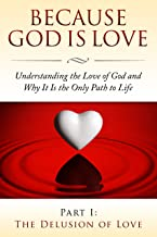 Because God Is Love - Part I: The Delusion of Love. (Because God Is Love: Understanding the Love of God and Why It Is the Only Path to Life Book 1)