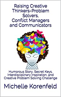 Raising Creative Thinkers-Problem Solvers, Conflict Managers and Communicators: Humorous Story, Secret Keys, Interdisciplinary Inspiration, and Creative Problem Solving Challenge