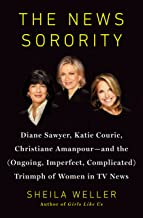 The News Sorority: Diane Sawyer, Katie Couric, Christiane Amanpour-and the (Ongoing, Imperfect, Complicated) Triumph of Women in TV News