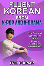 Fluent Korean From K-Pop and K-Drama: The Fun and Easy Way to Learn Korean Vocabulary and Grammar (English Edition)