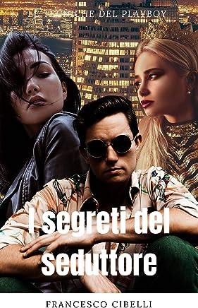 Sedurre le donne - I segreti del seduttore: Le tecniche del playboy (rimorchiare ragazze, seduzione magnetica deliziosa)