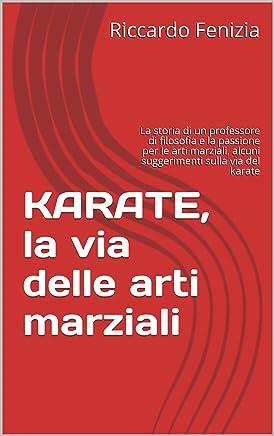 KARATE, la via delle arti marziali: La storia di un professore di filosofia e la passione per le arti marziali, alcuni suggerimenti sulla via del karate (Collana Riccardo Fenizia Pensieri Vol. 3)