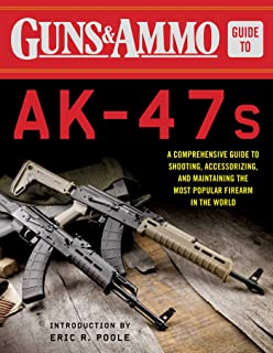 Guns & Ammo Guide to AK-47s: A Comprehensive Guide to Shooting, Accessorizing, and Maintaining the Most Popular Firearm in the World