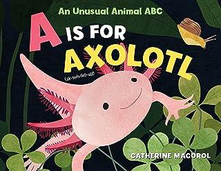 A is for Axolotl: An Unusual Animal ABC