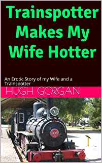 Trainspotter Makes My Wife Hotter: An Erotic Story of my Wife and a Trainspotter (English Edition)