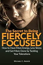The Secret to Being Fiercely Focused: How to Have Less Stress, More Energy and Get More Done by Tackling Your Tolerations (Your Best Life Book 1)