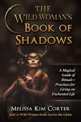 The Wild Woman's Book of Shadows: A Magical Guide of Rituals + Practices for Living an Enchanted Life Kindle Edition
