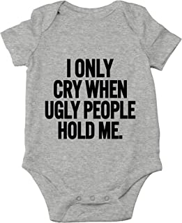 I Only Cry When Ugly People Hold Me Cute Novelty Funny Infant One-Piece Baby Bodysuit