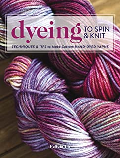 Dyeing to Spin & Knit: Techniques & Tips to Make Custom Hand-Dyed Yarns