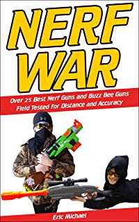 Nerf War: Over 25 Best Nerf Blasters Field Tested for Distance and Accuracy, Nerf Gun Safety, Setting Up Nerf Wars, Nerf Mods and Buying Nerf Blasters for Cheap (Nerf Blaster Guide Book 1)