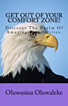 Get Out Of Your Comfort Zone!: Discover The Realm Of Amazing Possibilities.