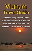 Vietnam Travel Guide: An Introductory Vietnam Travel Guide: Discover The Must See Sites And Cities And How To Get The Most...