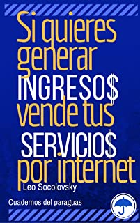 Si quieres generar ingresos vende tus servicios por Internet.: Lo que debes saber para promocionar y vender  tu trabajo (Spanish Edition)