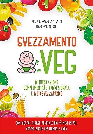 Svezzamento veg: Alimentazione complementare tradizionale e autosvezzamento Con ricette a base vegetale dai 6 mesi in poi, ottime anche per mamma e papà