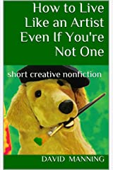 How to Live Like an Artist Even If You're Not One: short creative nonfiction Kindle Edition