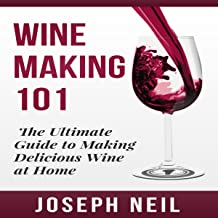 Wine Making 101: The Ultimate Guide to Making Delicious Wine at Home